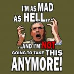 I am Mad as Hell...